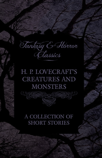 H. P. Lovecraft's Creatures and Monsters - A Collection of Short Stories (Fantasy and Horror Classics) ebook by H. P. Lovecraft