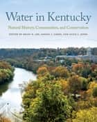 Water in Kentucky - Natural History, Communities, and Conservation ebook by Brian D. Lee, Tricia Coakley, Jeffrey W. Stringer,...