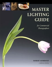 Master Lighting Guide for Commercial Photographers ebook by Morrissey, Robert