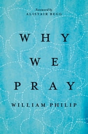 Why We Pray ebook by Alistair Begg,William Philip