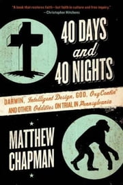 40 Days and 40 Nights - Darwin, Intelligent Design, God, Oxycontin®, and Other Oddities on Trial in Pennsylvania ebook by Matthew Chapman
