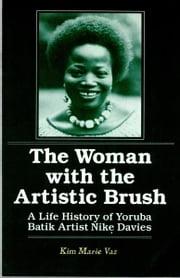The Woman with the Artistic Brush: A Life History of Yoruba Batik Artist Nike Davies ebook by Kim Marie Vaz