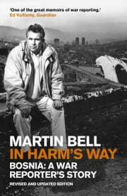 In Harm's Way: Bosnia: A War Reporter's Story ebook by Martin Bell