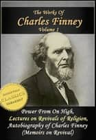 The Works of Charles Finney, Vol 1: Power From on High, Lectures on Revivals of Religion, Autobiography of Charles Finney ebook by Charles Finney