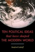 Ten Political Ideas that Have Shaped the Modern World ebook by Sanford Lakoff