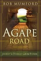 Agape Road: Journey to Intimacy with the Father ebook by Bob Mumford