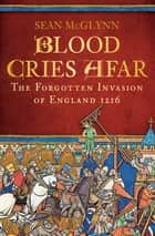 Blood Cries Afar - The Forgotten Invasion of England 1216 ebook by Sean McGlynn