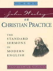 John Wesley on Christian Practice: The Standard Sermons in Modern English Volume: 3, 34 - 53 ebook by Kinghorn, Kenneth Cain