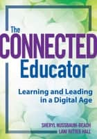 The Connected Educator: Learning and Leading in a Digital Age - Learning and Leading in a Digital Age ebook by Sheryl Nussbaum-Beach, Lani Ritter Hall