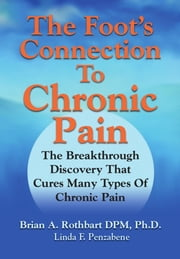 The Foot's Connection to Chronic Pain: The Breakthrough Discovery That Cures Many Types of Chronic Pain ebook by Brian A Rothbart DPM PhD