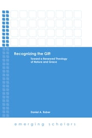 Recognizing the Gift - Toward a Renewed Theology of Nature and Grace ebook by Daniel A. Rober