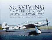Surviving Fighter Aircraft of World War Two - Fighters: A Globel Guide to Location and Types ebook by Don Berliner
