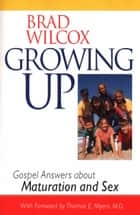 Growing Up: Gospel Answers about Maturation and Sex ebook by Wilcox, Brad