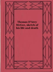 Thomas D'Arcy McGee, sketch of his life and death ebook by Fennings Taylor