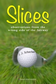Slices - Observations from the Wrong Side of the Fairway ebook by I. J. Schecter