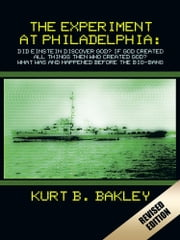 The Experiment at Philadelphia: - Did Einstein Discover God? If God Created All Things Then Who Created God? What Was and Happened Before the Big-Bang ebook by Kurt B. Bakley