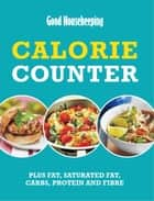Good Housekeeping Calorie Counter - Plus fat, saturated fat, carbs, protein and fibre ebook by Good Housekeeping Institute