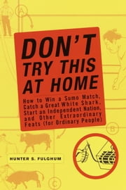 Don't Try This at Home - How to Win a Sumo Match, Catch a Great White Shark, Start an Independent Nation and Other Extraordinary Feats (For Ordinary People) ebook by Hunter S. Fulghum