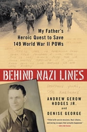 Behind Nazi Lines - My Father's Heroic Quest to Save 149 World War II POWs ebook by Denise George,Andrew Gerow Hodges, Jr.