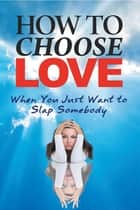 How to Choose Love When You Just Want to Slap Somebody ebook by Diane L Haworth