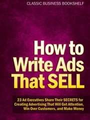 How to Write Ads That Sell - 23 Ad Executives Share Their Secrets for Creating Advertising That Will Get Attention, Win Over Customers, and Make Money ebook by Classic Business Bookshelf