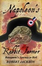 Napoleon's Rabbit Farmer - Bonaparte's Journey to Hell ebook by Robert Jackson