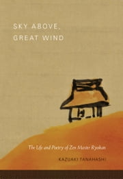 Sky Above, Great Wind: The Life and Poetry of Zen Master Ryokan ebook by Kazuaki Tanahashi,Ryokan