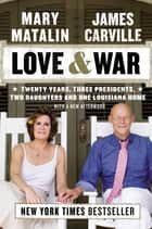Love & War - Twenty Years, Three Presidents, Two Daughters and One Louisiana Home ebook by James Carville, Mary Matalin