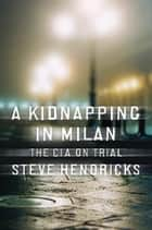A Kidnapping in Milan: The CIA on Trial ebook by Steve Hendricks