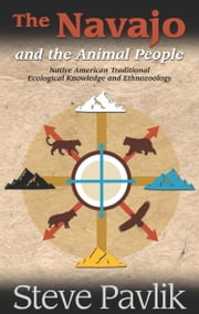 The Navajo and the Animal People - Native American Traditional Ecological Knowledge and Ethnozoology ebook by Steve Pavlik,Will Tsosie