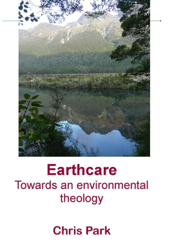 Earthcare: Towards an environmental theology ebook by Chris Park