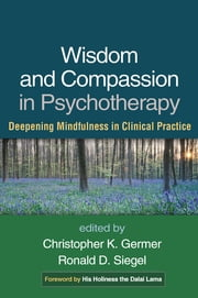 Wisdom and Compassion in Psychotherapy - Deepening Mindfulness in Clinical Practice ebook by Christopher K. Germer, PhD,Ronald D. Siegel, PsyD,The Dalai Lama