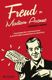 Freud en Madison Avenue - Investigación motivacional y publicidad subliminal en Amérca ebook by Samuel Lawrence
