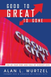 Good to Great to Gone - The 60 Year Rise and Fall of Circuit City ebook by Alan Wurtzel