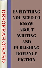 Everything You Need To Know About Writing And Publishing Romance Fiction ebook by Deborrah Girard