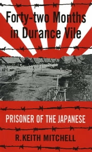 Forty-Two Months in Durance Vile - Prisoner of the Japanese ebook by R. Keith Mitchell