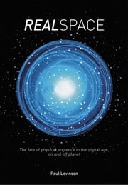 Real Space - The fate of physical presence in the digital age, on and off planet ebook by Paul Levinson