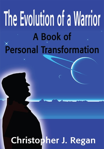 The Evolution of a Warrior - A Book of Personal Transformation ebook by Christopher Regan