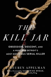 The Kill Jar - Obsession, Descent, and a Hunt for Detroit's Most Notorious Serial Killer ebook by J. Reuben Appelman