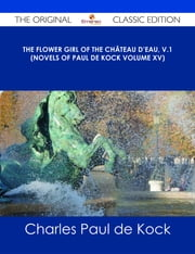 The Flower Girl of The Château d'Eau, v.1 (Novels of Paul de Kock Volume XV) - The Original Classic Edition ebook by Charles Paul de Kock
