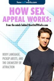 How Sex Appeal Works: Body Language, Pickup Arists, and the Chemistry of Attraction ebook by HowStuffWorks.com