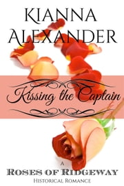 Kissing the Captain - The Roses of Ridgeway, #1 ebook by Kianna Alexander