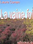 La vaine foi 電子書籍 by Laure Conan