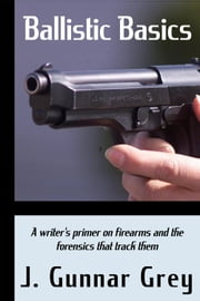 Ballistic Basics - A writer's primer on firearms and the forensics that track them ebook by J. Gunnar Grey