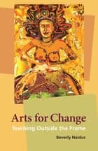 Arts for Change - Teaching Outside the Frame ebook by Beverly Naidus