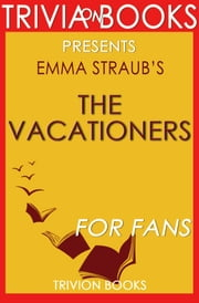 The Vacationers: A Novel by Emma Straub (Trivia-On-Books) ebook by Trivion Books