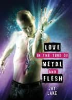 Love in the Time of Metal and Flesh ebook by Jay Lake