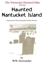 The Nantucket Haunted Hike Presents: Haunted Nantucket Island Twenty-Two True Nantucket Ghost Stories - Twenty-Two True Nantucket Ghost Stories ebook by WB Alexander