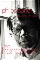 Philosopher A Kind Of Life ebook by Prof Ted Honderich,Ted Honderich
