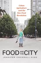 Food and the City - Urban Agriculture and the New Food Revolution ebook by Jennifer Cockrall-King